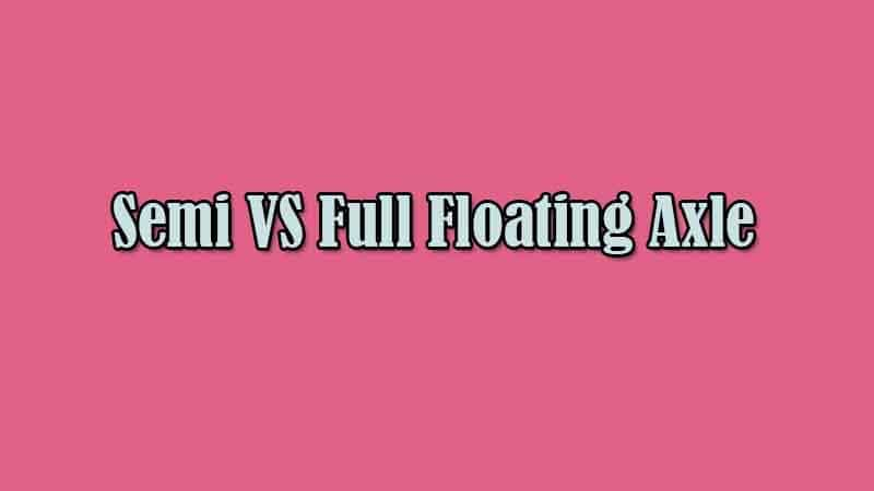 The Difference between Semi and Full Floating Axle