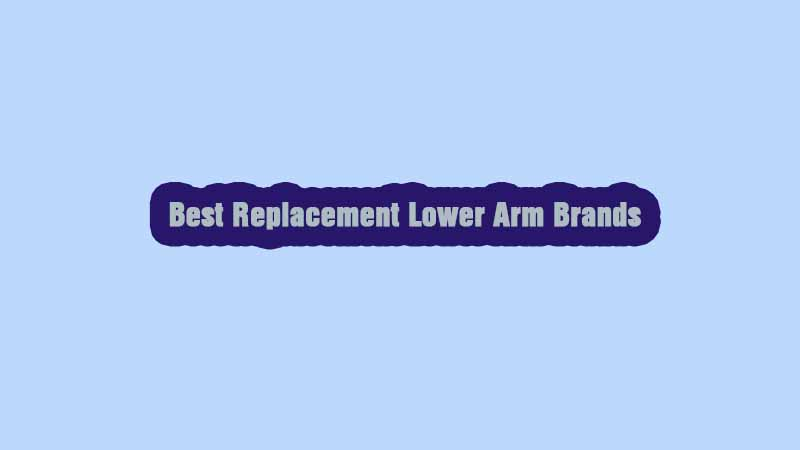 Top 10 Best Replacement Lower Arm Brands for Your Car